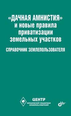 Дачная амнистия и новые правила приватизации земельных участков. Справочник землепользователя.