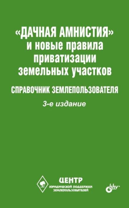 Дачная амнистия и новые правила приватизации земельных участков. Справочник землепользователя. 3-е изд.