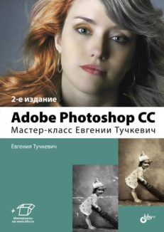 Adobe Photoshop CC. Мастер-класс Евгении Тучкевич. 2-е изд.