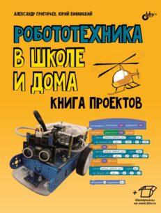 Робототехника в школе и дома. Книга проектов